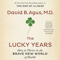 The Lucky Years: How to Thrive in the Brave New World of Health - David B. Agus