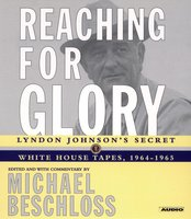 Reaching for Glory: Lyndon Johnson's Secret White House Tapes, 1964-1965 - Michael R. Beschloss