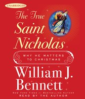 The True Saint Nicholas: Why He Matters to Christmas - William J. Bennett