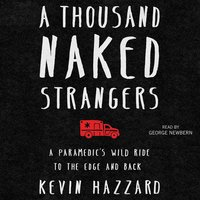 A Thousand Naked Strangers: A Paramedic's Wild Ride to the Edge and Back - Kevin Hazzard