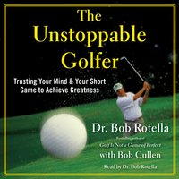 The Unstoppable Golfer: Trusting Your Mind & Your Short Game to Achieve Greatness - Bob Rotella
