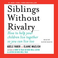 Siblings Without Rivalry: How to Help Your Children Live Together So You Can Live Too - Adele Faber, Elaine Mazlish