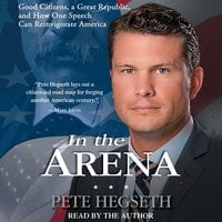 In the Arena: Good Citizens, a Great Republic, and How One Speech Can Reinvigorate America - Pete Hegseth
