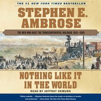 Nothing Like it In The World: The Men Who Built The Transcontinental Railroad 1863 – 1869 - Stephen E. Ambrose