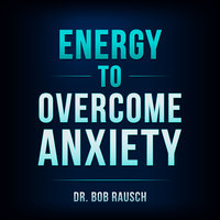 Energy To Overcome Anxiety - Bob Rausch