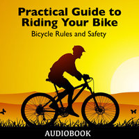 Practical Guide to Riding Your Bike - Bicycle Rules and Safety - Various Authors