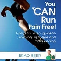 You CAN run pain free! A physios 5 step guide to enjoying injury-free and faster running - Brad Beer
