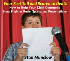 Four Feet Tall and Scared to Death - How to Help Your Child Overcome Stage-Fright in Music, Sports, and Presentations - Stan Munslow