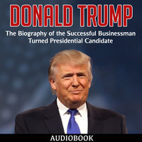 Donald Trump - The Biography of the Successful Businessman Turned Presidential Candidate - Various Authors