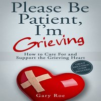 Please Be Patient, I'm Grieving - How to Care for and Support the Grieving Heart - Gary Roe