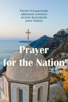 Prayer for the Nation - Abraham Lincoln,Pyotr Tchaikovsky,Anton Kingsbury