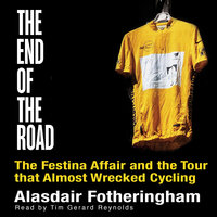 End of the Road - The Festina Affair and the Tour that Almost Wrecked Cycling - Alasdair Fotheringham