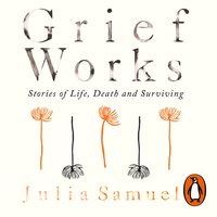 Grief Works: Stories of Life, Death and Surviving - Julia Samuel