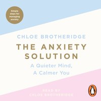 The Anxiety Solution: A Quieter Mind, a Calmer You - Chloe Brotheridge