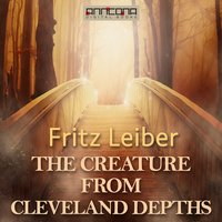 The Creature from Cleveland Depths - Fritz Leiber
