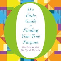 O's Little Guide to Finding Your True Purpose - The Editors of O, the Oprah Magazine