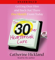The 30-Day Heartbreak Cure: Getting Over Him and Back Out There One Month from Today - Catherine Hickland