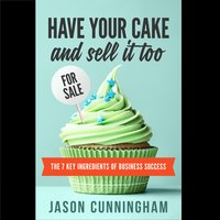 Have Your Cake And Sell It Too - The 7 Key Ingredients of Business Success - Jason Cunningham