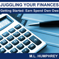 Juggling Your Finances - Getting Started: Earn Spend Own Owe - M.L. Humphrey