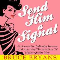 Send Him A Signal - 61 Secrets For Indicating Interest And Attracting The Attention Of Higher Quality Men - Bruce Bryans