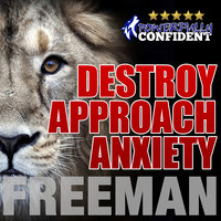 Destroy Approach Anxiety - Being Fearlessly Confident with Women - PUA Freeman