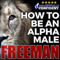 How to Be an Alpha Male - Being the Man That All Women Want - PUA Freeman