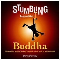 Stumbling Toward the Buddha - Stories about Tripping over My Principles on the Road to Transformation - Dawn Downey