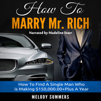 How To Marry Mr. Rich - How To Find A Single Man Who is Making $150,000.00+Plus A Year - Melody Summers