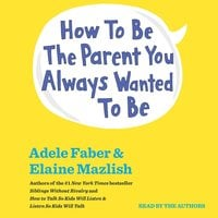 How To Be The Parent You Always Wanted To Be - Adele Faber,Elaine Mazlish