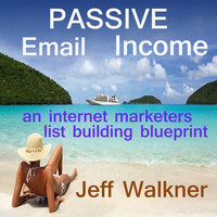 Passive Email Income - An Internet Marketer's List Building Blueprint - Jeff Walkner