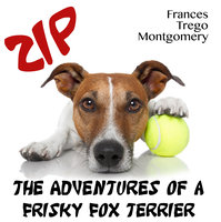 Zip, the Adventures of a Frisky Fox Terrier - Frances Trego Montgomery