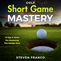 Golf Short Game Mastery: 13 Tips and Tricks for Mastering The Wedge Shot (Golf Mental Game, Golf Psychology & Golf Instruction, Golf Swing Techniques) - Steven Franco