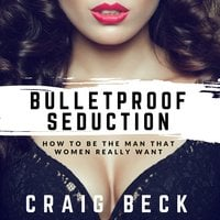 Bulletproof Seduction - How to Be the Man That Women Really Want - Craig Beck