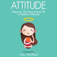 Attitude: Discover The True Power Of A Positive Attitude - Ace McCloud