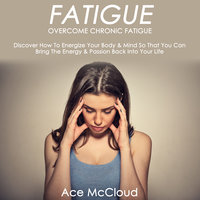 Overcome Chronic Fatigue - Discover How To Energize Your Body & Mind So That You Can Bring The Energy & Passion Back Into Your Life - Ace McCloud