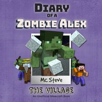 Diary of a Minecraft Zombie Alex Book 6: The Village (An Unofficial Minecraft Diary Book) - MC Steve