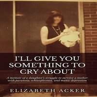 I'll Give You Something to Cry About - Elizabeth Acker