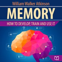Memory - How to Develop, Train, and Use It - William Walker Atkinson
