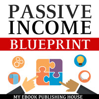 Passive Income Blueprint - Smart Ideas To Create Financial Independence and Become an Online Millionaire - My Ebook Publishing House