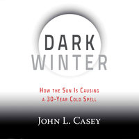 Dark Winter - How the Sun Is Causing a 30-Year Cold Spell - John L. Casey