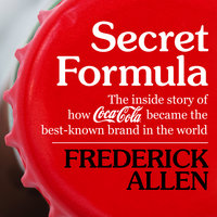 Secret Formula - The Inside Story of How Coca-Cola Became the Best-Known Brand in the World - Frederick Allen
