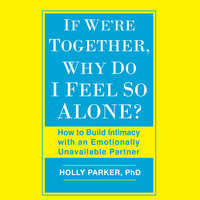 If We're Together, Why Do I Feel So Alone? - How to Build Intimacy with an Emotionally Unavailable Partner - Holly Parker (PhD)