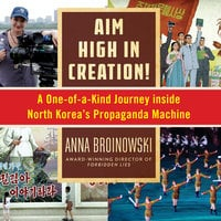 Aim High in Creation! - A One-of-a-Kind Journey Inside North Korea's Propaganda Machine - Anna Broinowski