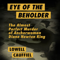 Eye of the Beholder - The Almost Perfect Murder of Anchorwoman Diane Newton King - Lowell Cauffiel