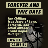 Forever and Five Days - The Chilling True Story of Love, Betrayal, and Serial Murder in Grand Rapids, Michigan - Lowell Cauffiel