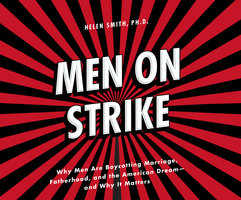 Men on Strike - Why Men Are Boycotting Marriage, Fatherhood, and the American Dream - and Why It Matters - Helen Smith