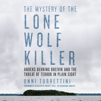 The Mystery of the Lone Wolf Killer - Anders Behring Breivik and the Threat of Terror in Plain Sight - Unni Turrettini