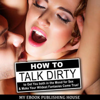 How to Talk Dirty to Get You both in the Mood for Sex & Make Your Wildest Fantasies Come True! - My Ebook Publishing House