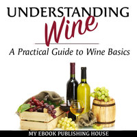 Understanding Wine: A Practical Guide to Wine Basics - My Ebook Publishing House