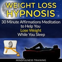 Weight Loss Hypnosis: 30 Minute Affirmations Meditation to Help You Lose Weight While You Sleep (Exercise Motivation, Weight Loss Success, Quit Sugar & Stop Sugar Techniques) - Mindfulness Training